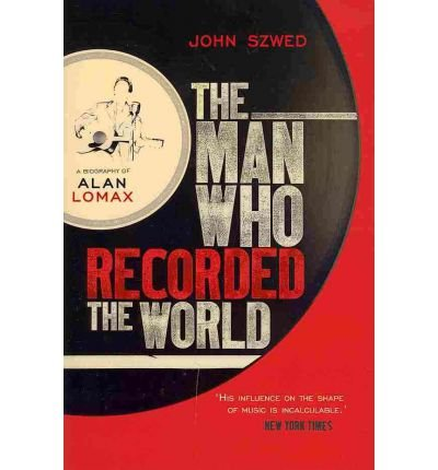TheMan Who Recorded the World A Biography of Alan Lomax by Szwed, John ( Author ) ON Dec-30-2010, Hardback