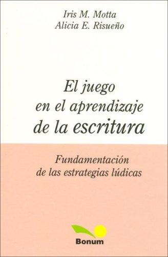El Juego en el Aprendizaje de la Escritura/ The Game In the Learning of Writing: Fundamentacion De Las Estrategias Ludicas / Fundamentals of Recreational Strategies por Iris M. Motta