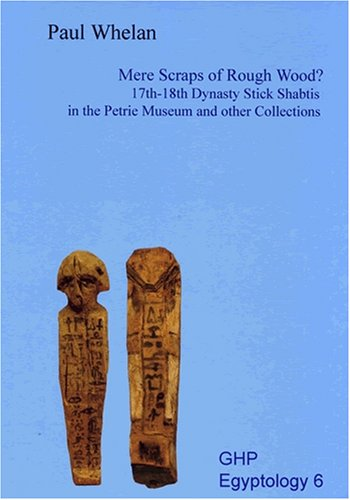 Mere Scraps of Rough Wood? 17th-18th Dynasty Stick Shabtis in the Petrie Museum and Other Collections (Golden House Publications Egyptology S.)