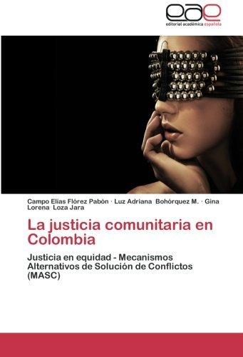 La justicia comunitaria en Colombia: Justicia en equidad - Mecanismos Alternativos de Soluci??n de Conflictos (MASC) by Campo El??as Fl??rez Pab??n (2012-11-07)