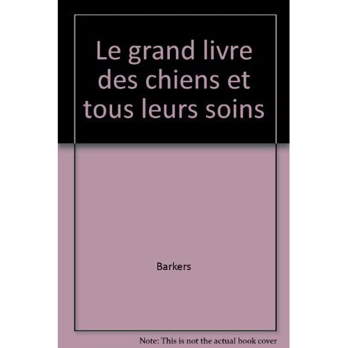 LE GRAND LIVRE DES CHIENS ET TOUS LEURS SOINS