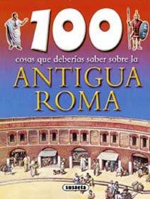 Antigua Roma (100 Cosas Que Deberías Saber)