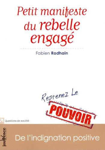 Petit manifeste du rebelle engagé : De l'indignation positive, Reprenez le pouvoir par Fabien Rodhain