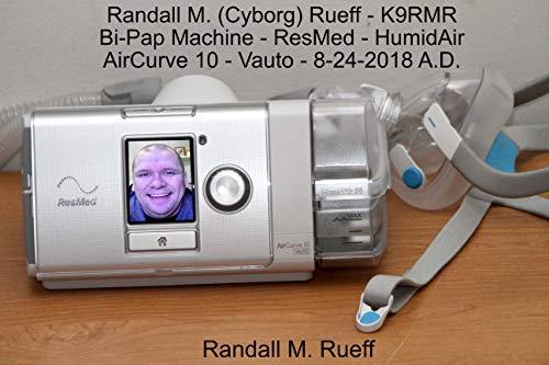 Randall M. (Cyborg) Rueff - K9RMR - Bi-Pap Machine - ResMed - HumidAir - AirCurve 10 - Vauto - 8-24-2018 A.D. (English Edition) (10 Humidor)