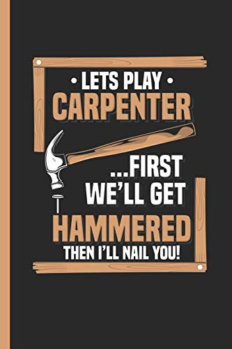 Let's Play Carpenter First We'll Get Hammered Then I'll Nail You: Notebook & Journal Or Diary For Dates, Singles and Flirt Lovers, Date Line Ruled Paper (120 Pages, 6x9