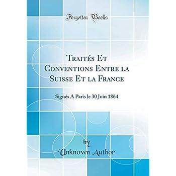 Traités Et Conventions Entre La Suisse Et La France: Signés a Paris Le 30 Juin 1864 (Classic Reprint)