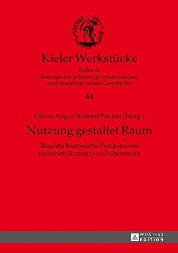 Nutzung gestaltet Raum: Regionalhistorische Perspektiven zwischen Stormarn und Dänemark (Kieler Werkstücke/Reihe A: Beiträge zur schleswig-holsteinischen und skandinavischen Geschichte, Band 44)