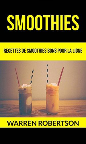 Smoothies : Recettes de smoothies bons pour la ligne par Warren Robertson