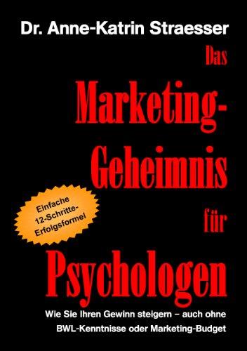Das Marketing-Geheimnis für Psychologen: Wie Sie in 12 einfachen Schritten Ihren Erfolg steigern - auch ohne BWL-Studium oder Marketing-Budget