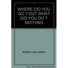 WHERE DID YOU GO ? OUT WHAT DID YOU DO ? NOTHING