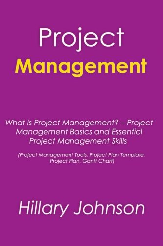 Project Management: What is Project Management? - Project Management Basics and Essential Project Management Skills (Project Management Tools, Project Plan Template, Project Plan, Gantt Chart) by Hillary Johnson (2014-08-12)