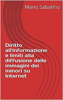 Diritto all'informazione e limiti alla diffusione delle immagini dei minori su Internet (Quaderni de La Pagina Giuridica) di [Sabatino, Mario]