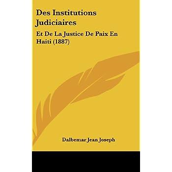 Des Institutions Judiciaires: Et de la Justice de Paix En Haiti (1887)