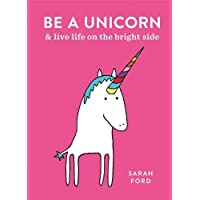 Be a Unicorn: and Live Life on the Bright Side