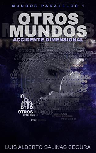 OTROS MUNDOS: ACCIDENTE DIMENSIONAL (MUNDOS PARALELOS nº 1) por LUIS ALBERTO SALINAS SEGURA