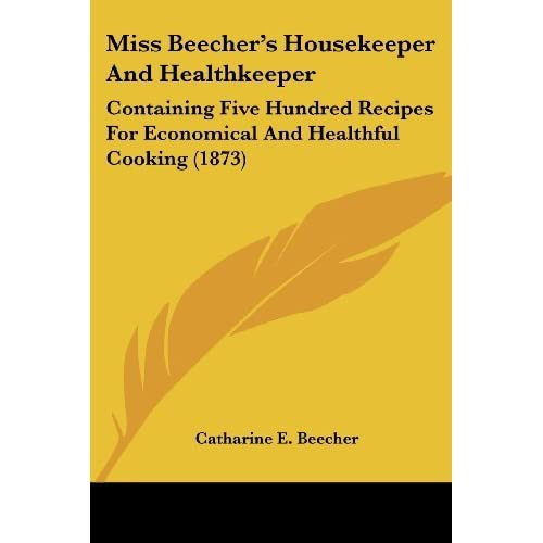 Miss Beecher's Housekeeper and Healthkeeper: Containing Five Hundred Recipes for Economical and Healthful Cooking (1873) by Catharine E Beecher (2007-10-01)