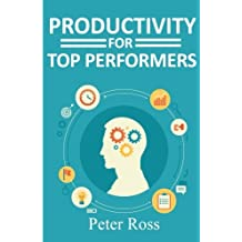 Productivity for Top Performers: How the best in the world get more done, and how you can too.