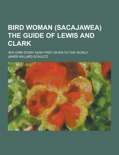 Bird Woman (Sacajawea) the Guide of Lewis and Clark; Her Own Story Now First Given to the World