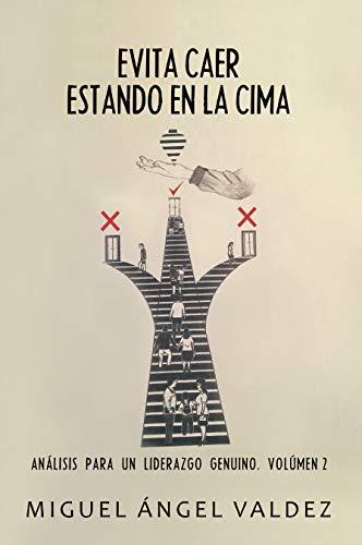 Evita Caer Estando En La Cima: Análisis Para Un Liderazgo Genuino. Volúmen 2 por Miguel Ángel Valdez