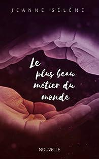 Le Plus Beau Metier Du Monde Jeanne Selene Babelio