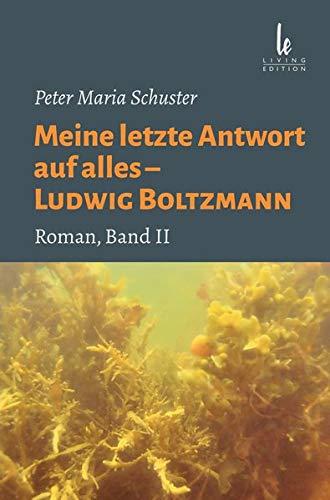 Meine letzte Antwort auf alles - Ludwig Boltzmann: Band II - Ludwig Boltzmann spricht mit dem Philosophen, Psychologen und ehemaligen Priester Franz Brentano