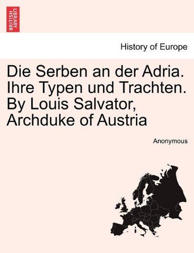 Die Serben an der Adria. Ihre Typen und Trachten. By Louis Salvator, Archduke of Austria (Trachten Der Europäischen Länder)