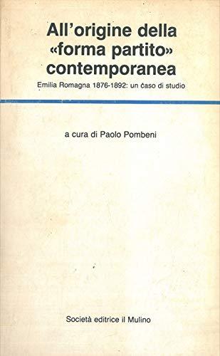 All'origine della «Forma partito» contemporanea. Emilia - Romagna (1876-1892): un caso di studio (Temi e discussioni)