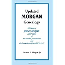 Updated Morgan Genealogy: A History of James Morgan (1607-1685) of New London, Connecticut, and His Descendants from 1607 to 1997