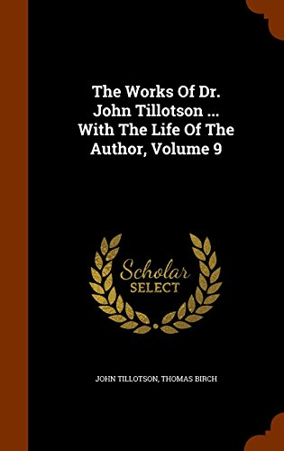 The Works Of Dr. John Tillotson ... With The Life Of The Author, Volume 9