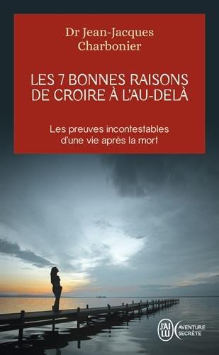 Les 7 bonnes raisons de croire à l'au-delà : Le livre à offrir aux sceptiques et aux détracteurs par Jean-Jacques Charbonier