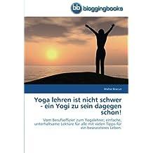 Yoga lehren ist nicht schwer - ein Yogi zu sein dagegen schon!: Vom Berufsoffizier zum Yogalehrer; einfache, unterhaltsame Lektüre für alle mit vielen Tipps für ein bewussteres Leben.