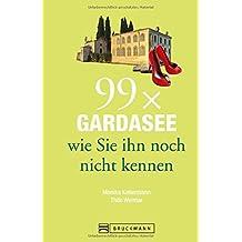 Gardasee Reiseführer: 99x Gardasee, wie Sie ihn noch nicht kennen. Erstaunliches und Überraschendes vom Gardasee, aus dem Trentino und der Umgebung. Denn der Gardasee ist mehr als Wein und Wandern.