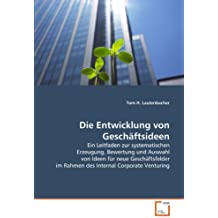 Die Entwicklung von Geschäftsideen: Ein Leitfaden zur systematischen Erzeugung, Bewertung und Auswahl von Ideen für neue Geschäftsfelder im Rahmen des Internal Corporate Venturing