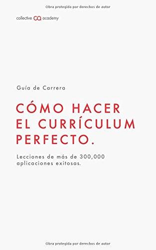Cómo Hacer el Currículum Perfecto.: Un Manual creado con lo que aprendimos al analizar más de 300,000 aplicaciones exitosas. (Guías de Carrera  Collective Academy)