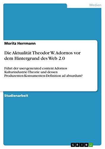 Die Aktualität Theodor W. Adornos vor dem Hintergrund des Web 2.0: Führt der user-generated content Adornos Kulturindustrie-Theorie und dessen Produzenten-Konsumenten-Definition ad absurdum?