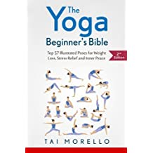The Yoga Beginner's Bible: Top 63 Illustrated Poses for Weight Loss, Stress Relief and Inner Peace by Tai Morello(2016-03-19)