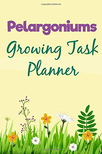 Growing Pelargoniums Flowers Task planner Organizer , Seeds plant Notebook / Journal Logbook 6x9 with 120 Pages to do list checklist: Pelargoniums ... garden Week by Week Flowers Organizer dai