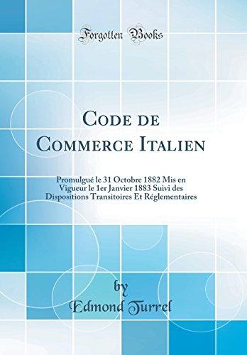 Code de Commerce Italien: Promulgué Le 31 Octobre 1882 MIS En Vigueur Le 1er Janvier 1883 Suivi Des Dispositions Transitoires Et Réglementaires (Classic Reprint) par Edmond Turrel
