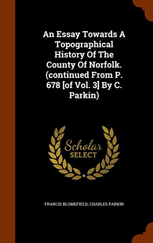An Essay Towards A Topographical History Of The County Of Norfolk. (continued From P. 678 [of Vol. 3] By C. Parkin)