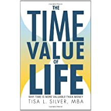 The Time Value of Life: Why Time Is More Valuable than Money by Tisa L. Silver MBA (2011-06-16)