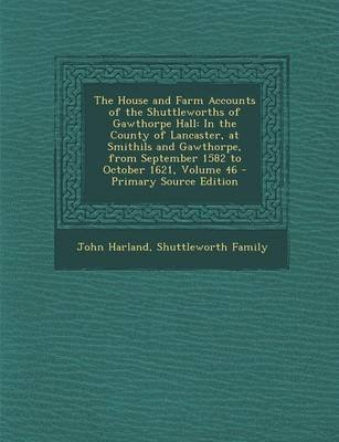 [(The House and Farm Accounts of the Shuttleworths of Gawthorpe Hall : In the County of Lancaster, at Smithils and Gawthorpe, from September 1582 to October 1621, Volume 46)] [By (author) Etc John Harland ] published on (September, 2013)
