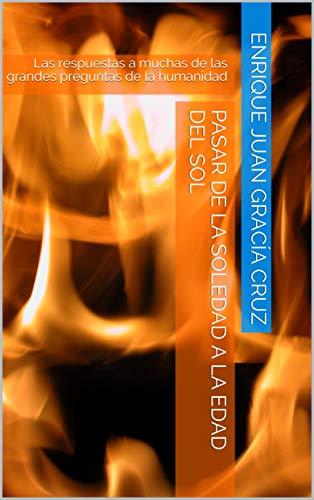 Pasar de La Soledad a La Edad del Sol: Las respuestas a muchas de las grandes preguntas de la humanidad (Spanish Edition)