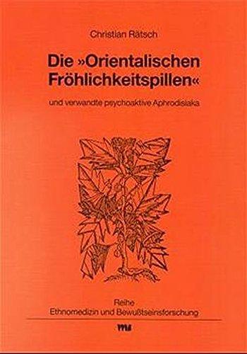 """Die """"Orientalischen Fröhlichkeitspillen"""" und verwandte psychoaktive Aphrodisiaka (Ethnomedizin und Bewusstseinsforschung)"""