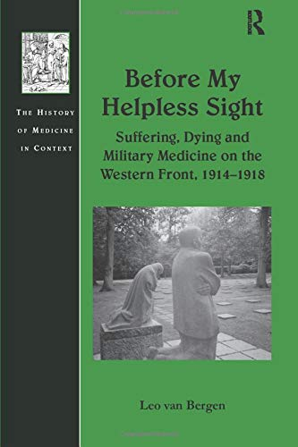 Before My Helpless Sight: Suffering, Dying and Military Medicine on the Western Front, 1914-1918 (History of Medicine in Context)