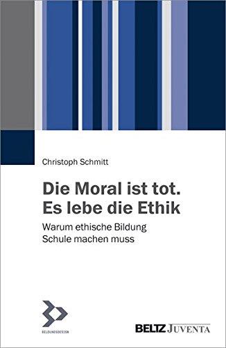 Die Moral ist tot. Es lebe die Ethik: Warum ethische Bildung Schule machen muss