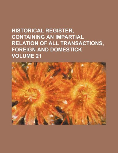 Historical register, containing an impartial relation of all transactions, foreign and domestick Volume 21