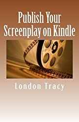 Publish Your Screenplay on Kindle: Get Noticed, Earn Money by London Tracy (2012-10-01)