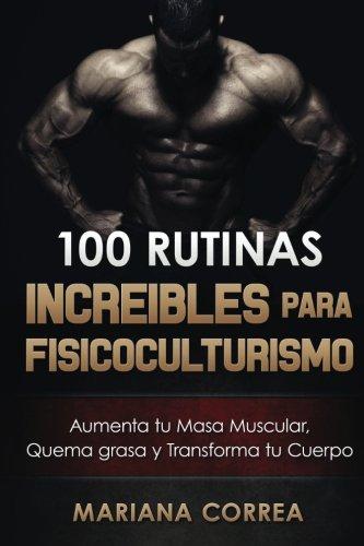 100 RUTINAS INCREIBLES Para FISICOCULTURISMO: Aumenta tu Musculatura, Quema Grasas y Transforma tu Cuerpo por Mariana Correa