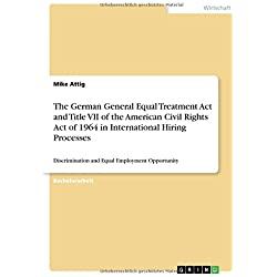 The German General Equal Treatment Act and Title VII of the American Civil Rights Act of 1964 in International Hiring Processes: Discrimination and Equal Employment Opportunity