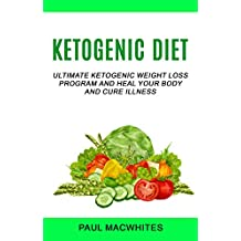 Ketogenic Diet: Ultimate Ketogenic Weight Loss Program and Heal Your Body  and Cure Illness (English Edition)